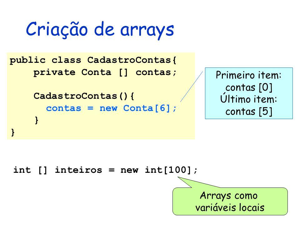 Criação de arrays int [] inteiros = new int[100]; Arrays como variáveis locais public class CadastroContas{ private Conta [] contas; CadastroContas(){
