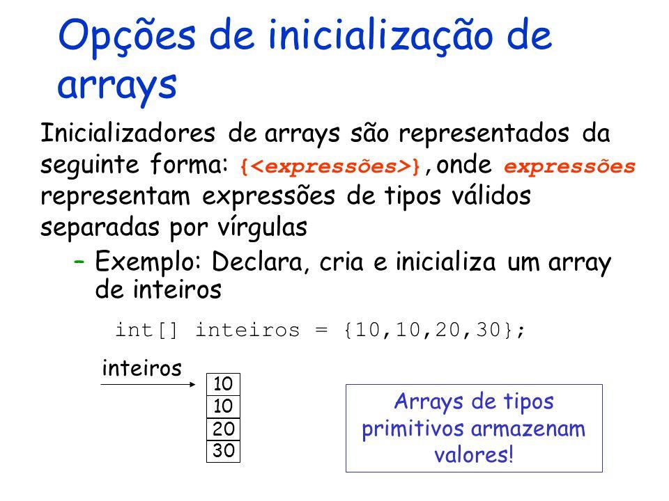 Opções de inicialização de arrays –Exemplo: Declara, cria e inicializa um array de inteiros int[] inteiros = {10,10,20,30}; inteiros 10 Inicializadore