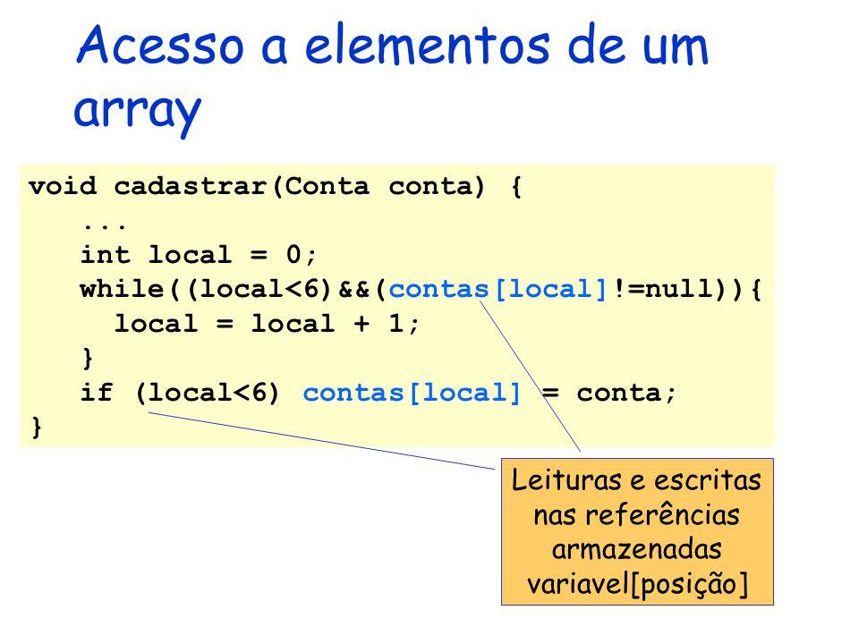 Acesso a elementos de um array void cadastrar(Conta conta) {... int local = 0; while((local<6)&&(contas[local]!=null)){ local = local + 1; } if (local