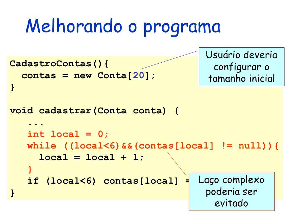 Melhorando o programa CadastroContas(){ contas = new Conta[20]; } void cadastrar(Conta conta) {... int local = 0; while ((local<6)&&(contas[local] !=