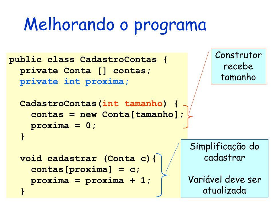 Melhorando o programa public class CadastroContas { private Conta [] contas; private int proxima; CadastroContas(int tamanho) { contas = new Conta[tam