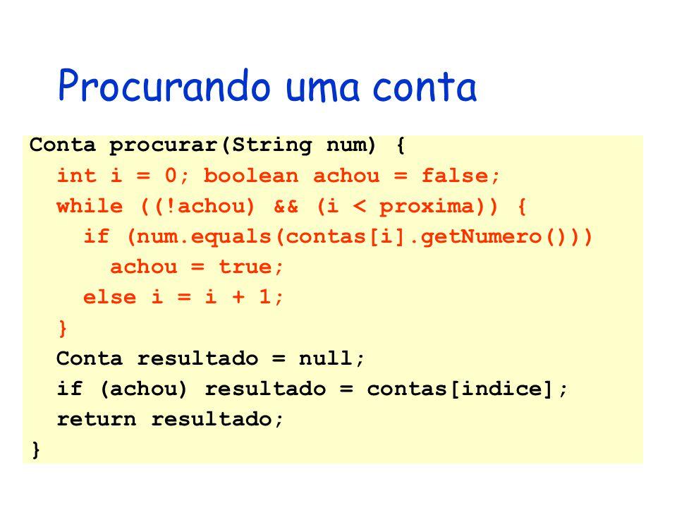 Conta procurar(String num) { int i = 0; boolean achou = false; while ((!achou) && (i < proxima)) { if (num.equals(contas[i].getNumero())) achou = true