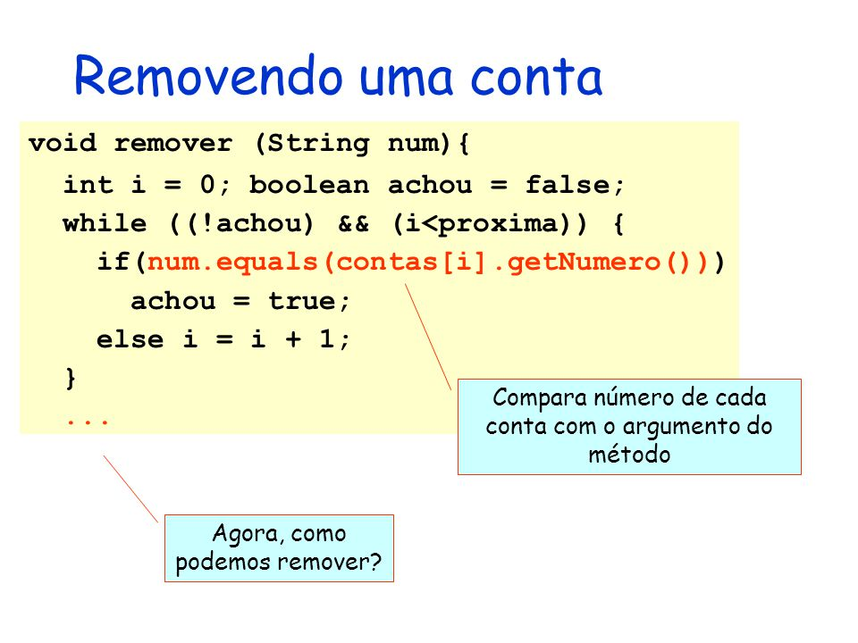 Removendo uma conta void remover (String num){ int i = 0; boolean achou = false; while ((!achou) && (i<proxima)) { if(num.equals(contas[i].getNumero()