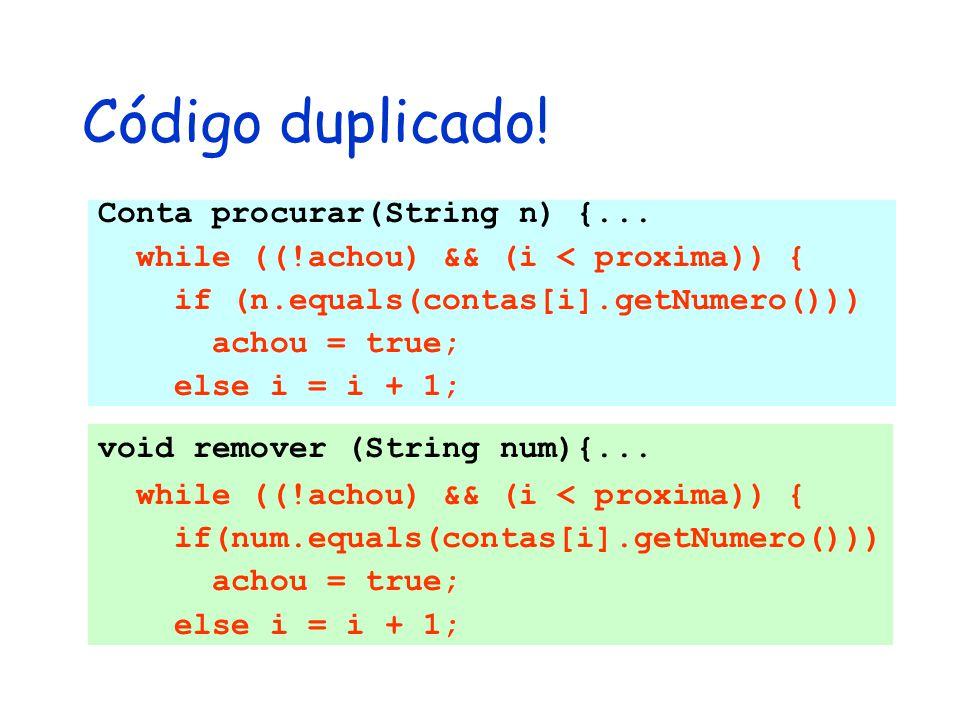 Conta procurar(String n) {... while ((!achou) && (i < proxima)) { if (n.equals(contas[i].getNumero())) achou = true; else i = i + 1; Código duplicado!