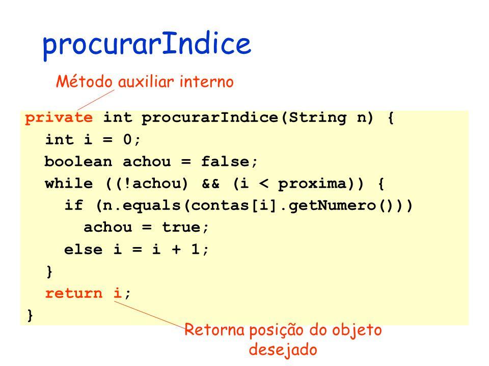 procurarIndice private int procurarIndice(String n) { int i = 0; boolean achou = false; while ((!achou) && (i < proxima)) { if (n.equals(contas[i].get