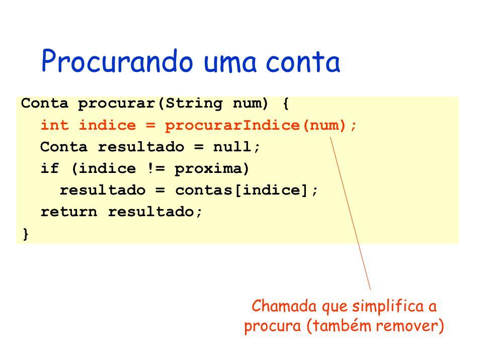 Conta procurar(String num) { int indice = procurarIndice(num); Conta resultado = null; if (indice != proxima) resultado = contas[indice]; return resul