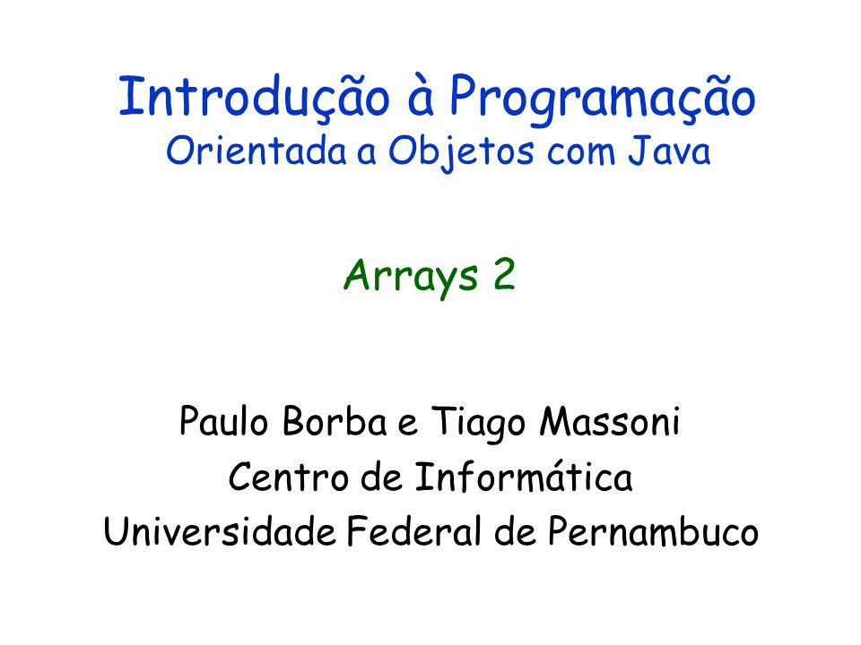 Introdução à Programação Orientada a Objetos com Java Paulo Borba e Tiago Massoni Centro de Informática Universidade Federal de Pernambuco Arrays 2