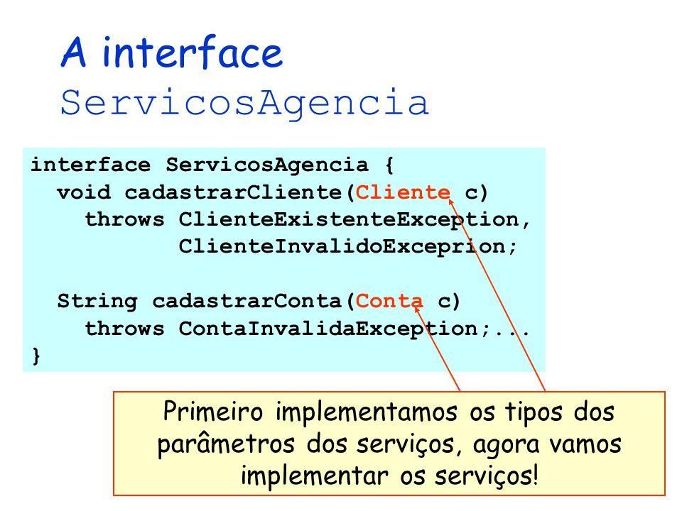 A interface ServicosAgencia interface ServicosAgencia { void cadastrarCliente(Cliente c) throws ClienteExistenteException, ClienteInvalidoExceprion; S