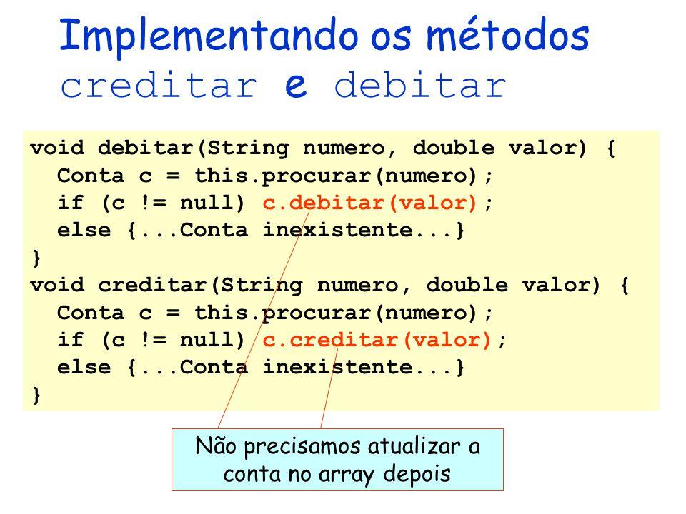 void debitar(String numero, double valor) { Conta c = this.procurar(numero); if (c != null) c.debitar(valor); else {...Conta inexistente...} } void cr