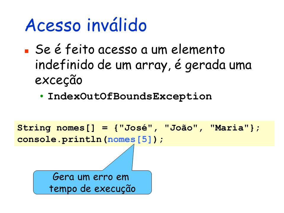 Acesso inválido Se é feito acesso a um elemento indefinido de um array, é gerada uma exceção IndexOutOfBoundsException String nomes[] = {
