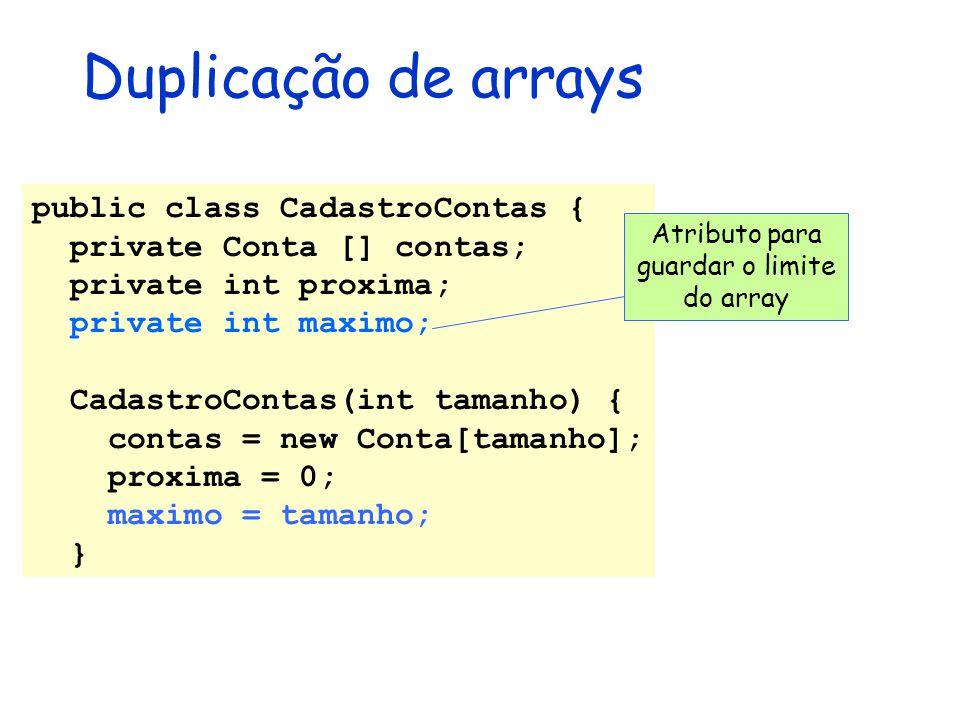 Duplicação de arrays public class CadastroContas { private Conta [] contas; private int proxima; private int maximo; CadastroContas(int tamanho) { con