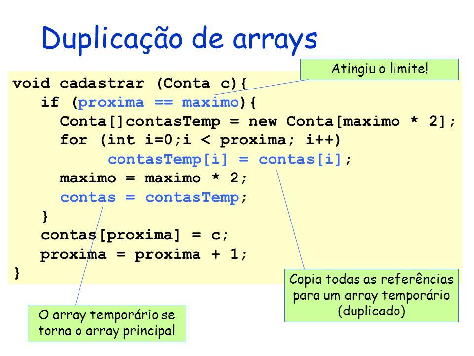 Duplicação de arrays void cadastrar (Conta c){ if (proxima == maximo){ Conta[]contasTemp = new Conta[maximo * 2]; for (int i=0;i < proxima; i++) conta