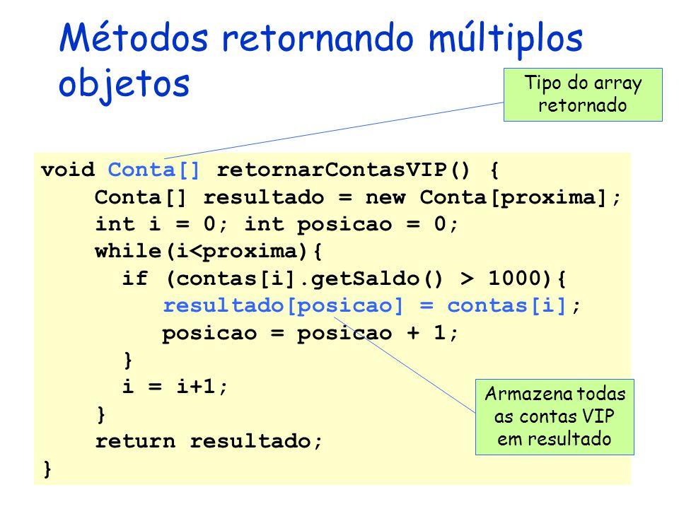 Métodos retornando múltiplos objetos void Conta[] retornarContasVIP() { Conta[] resultado = new Conta[proxima]; int i = 0; int posicao = 0; while(i<pr
