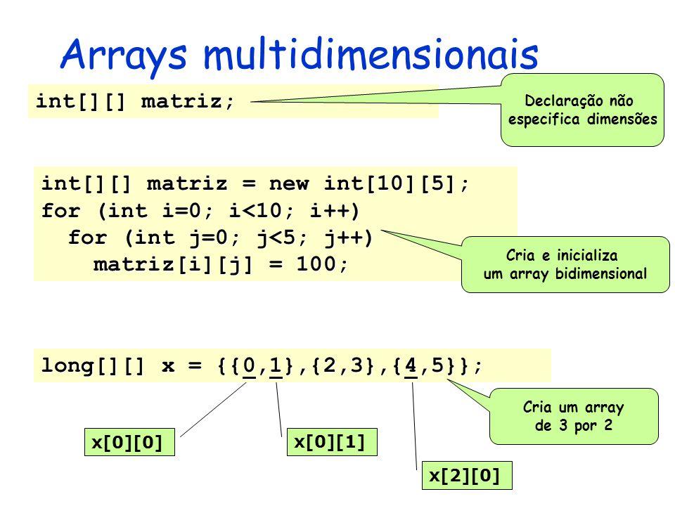 Arrays multidimensionais x[0][0] x[0][1] x[2][0] int[][] matriz; int[][] matriz = new int[10][5]; for (int i=0; i<10; i++) for (int j=0; j<5; j++) for