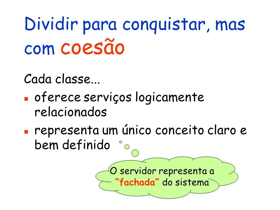 Dividir para conquistar, mas com coesão Cada classe... oferece serviços logicamente relacionados representa um único conceito claro e bem definido O s