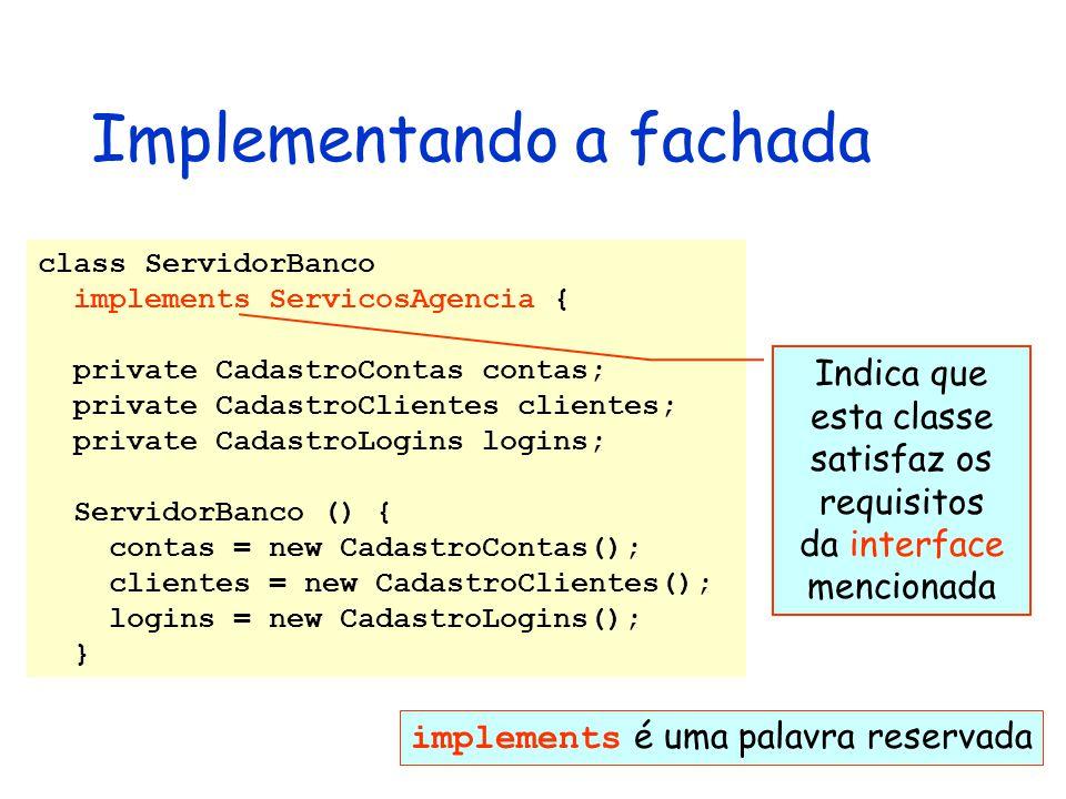 Implementando a fachada class ServidorBanco implements ServicosAgencia { private CadastroContas contas; private CadastroClientes clientes; private Cad