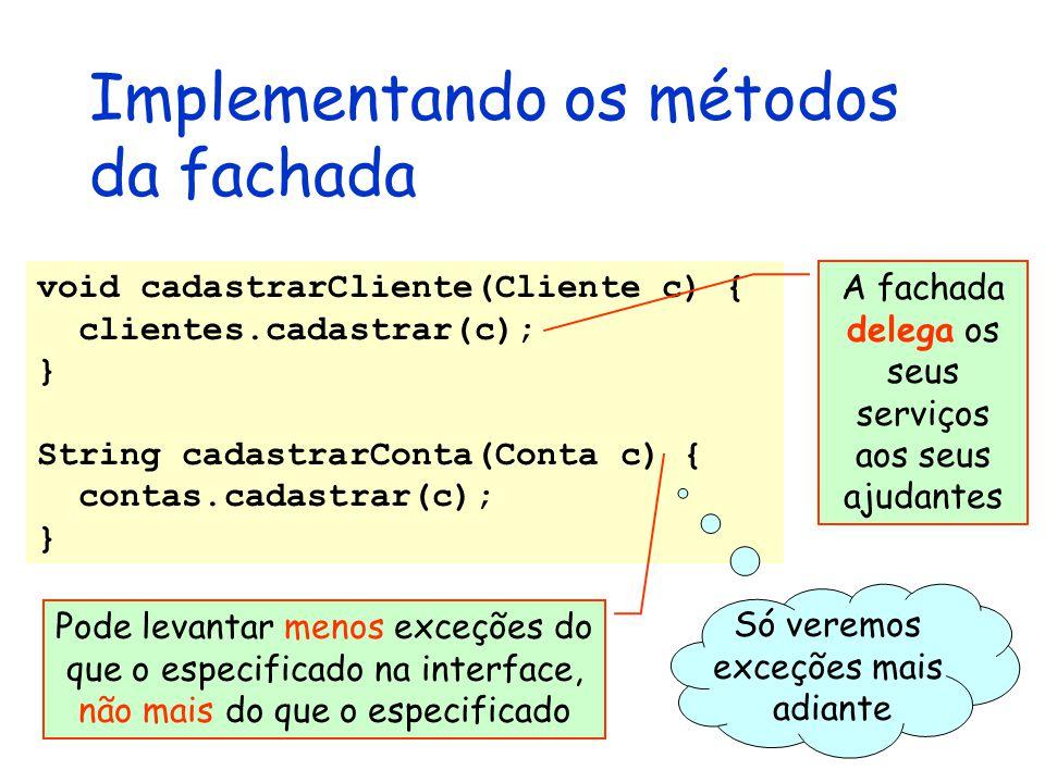 Implementando os métodos da fachada void cadastrarCliente(Cliente c) { clientes.cadastrar(c); } String cadastrarConta(Conta c) { contas.cadastrar(c);