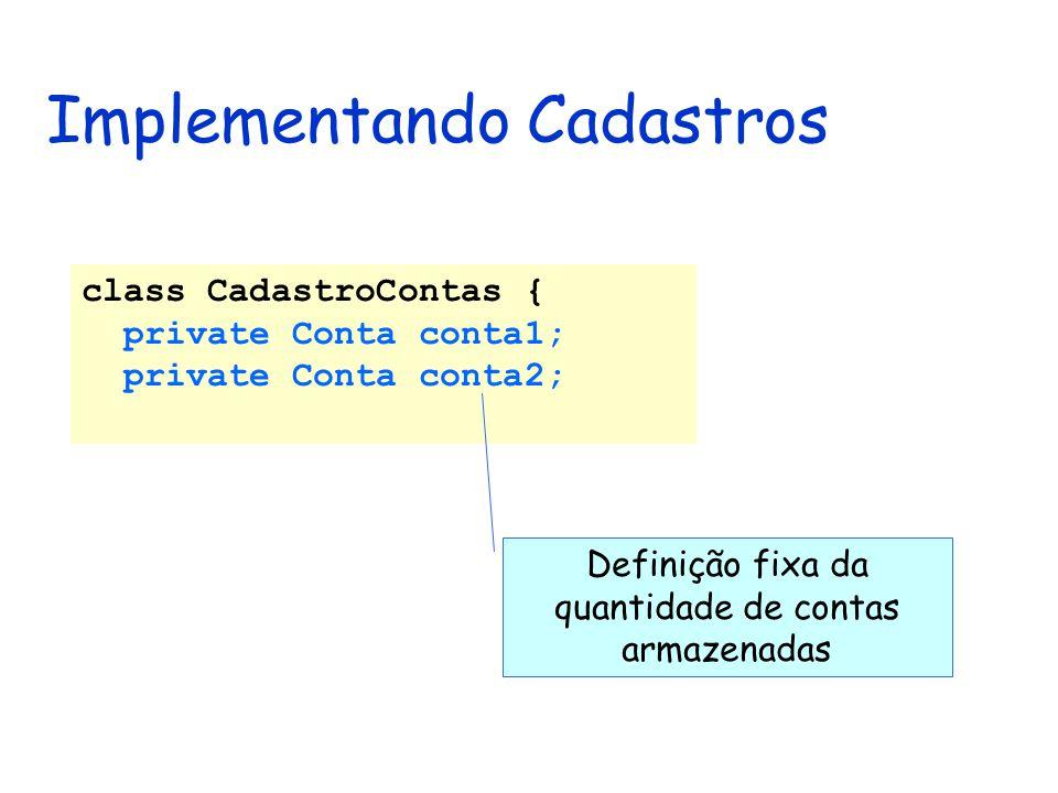 Implementando Cadastros class CadastroContas { private Conta conta1; private Conta conta2; Definição fixa da quantidade de contas armazenadas