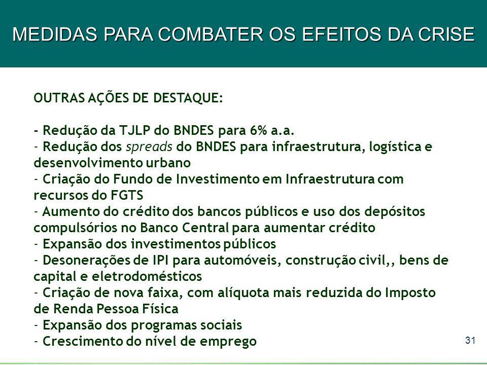 31 MEDIDAS PARA COMBATER OS EFEITOS DA CRISE OUTRAS AÇÕES DE DESTAQUE: - Redução da TJLP do BNDES para 6% a.a. - Redução dos spreads do BNDES para inf