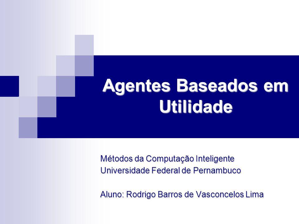 Agentes Baseados em Utilidade Métodos da Computação Inteligente Universidade Federal de Pernambuco Aluno: Rodrigo Barros de Vasconcelos Lima
