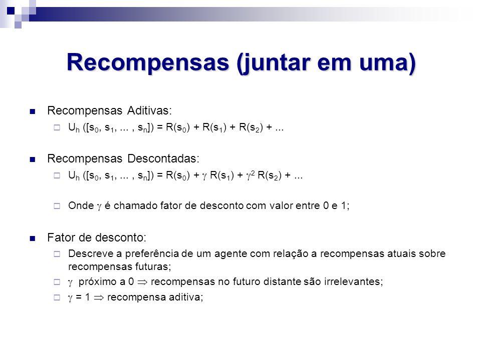 Recompensas (juntar em uma) Recompensas Aditivas:  U h ([s 0, s 1,..., s n ]) = R(s 0 ) + R(s 1 ) + R(s 2 ) +...