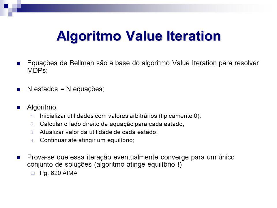 Algoritmo Value Iteration Equações de Bellman são a base do algoritmo Value Iteration para resolver MDPs; N estados = N equações; Algoritmo: 1.