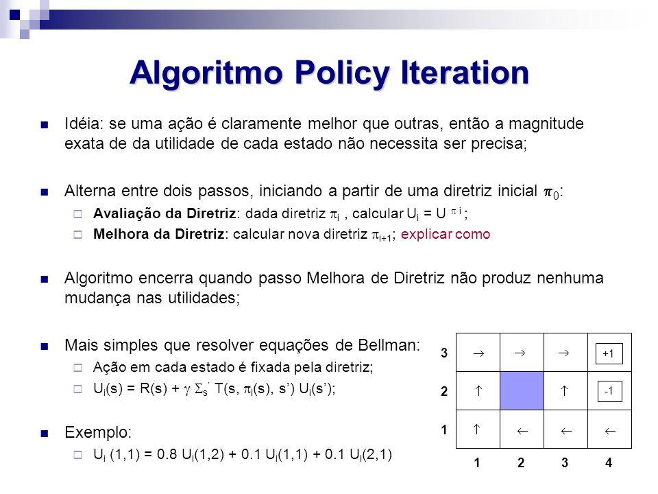 Algoritmo Policy Iteration Idéia: se uma ação é claramente melhor que outras, então a magnitude exata de da utilidade de cada estado não necessita ser precisa; Alterna entre dois passos, iniciando a partir de uma diretriz inicial  0 :  Avaliação da Diretriz: dada diretriz  i, calcular U i = U  i ;  Melhora da Diretriz: calcular nova diretriz  i+1 ; explicar como Algoritmo encerra quando passo Melhora de Diretriz não produz nenhuma mudança nas utilidades; Mais simples que resolver equações de Bellman:  Ação em cada estado é fixada pela diretriz;  U i (s) = R(s) +   s ' T(s,  i (s), s') U i (s'); Exemplo:  U i (1,1) = 0.8 U i (1,2) + 0.1 U i (1,1) + 0.1 U i (2,1) 1243 3 2 1      +1 