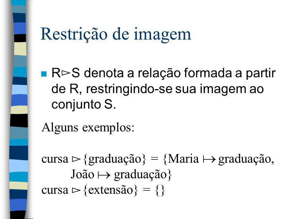 Restrição de imagem n R S denota a relação formada a partir de R, restringindo-se sua imagem ao conjunto S. Alguns exemplos: cursa {graduação} = {Mari