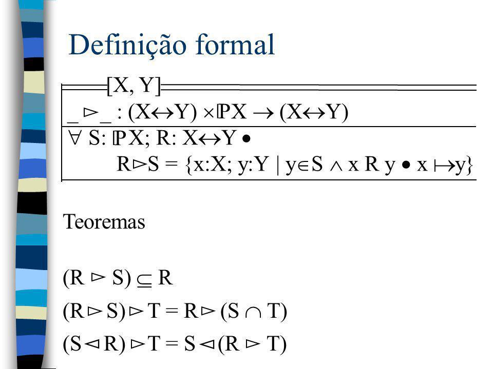 Definição formal [X, Y] _ _ : (X  Y)  X  (X  Y)  S: X; R: X  Y  R S = {x:X; y:Y | y  S  x R y  x y} P [ Teoremas (R S)  R (R S) T = R (S 