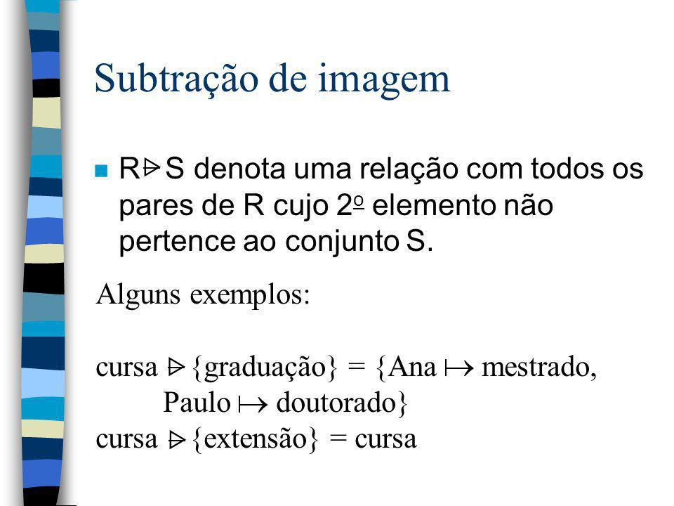 Subtração de imagem n R S denota uma relação com todos os pares de R cujo 2 o elemento não pertence ao conjunto S. Alguns exemplos: cursa {graduação}