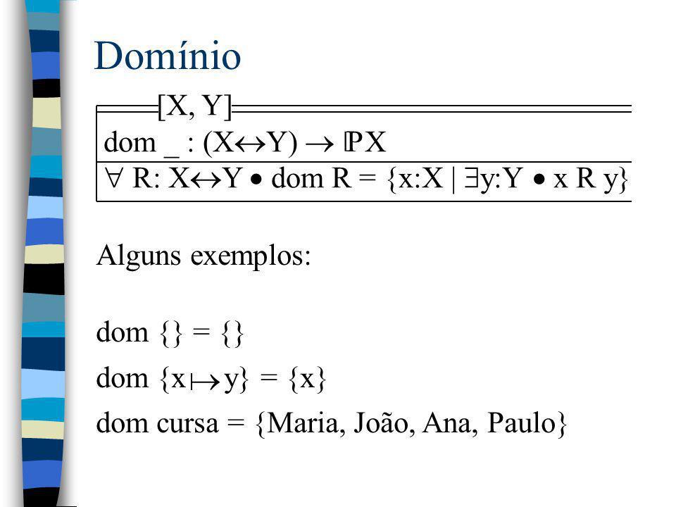 Domínio [X, Y] dom _ : (X  Y)  X  R: X  Y  dom R = {x:X |  y:Y  x R y} P [ Alguns exemplos: dom {} = {} dom {x y} = {x} dom cursa = {Maria, Joã