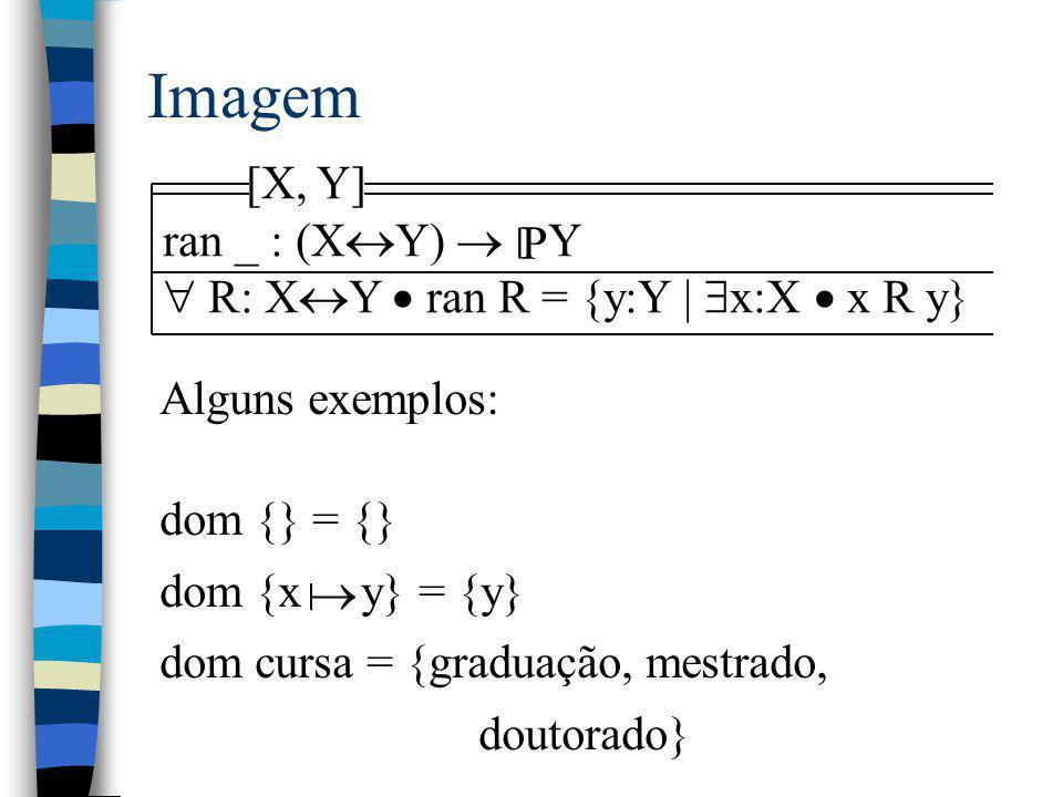 Imagem [X, Y] ran _ : (X  Y)  Y  R: X  Y  ran R = {y:Y |  x:X  x R y} P [ Alguns exemplos: dom {} = {} dom {x y} = {y} dom cursa = {graduação,