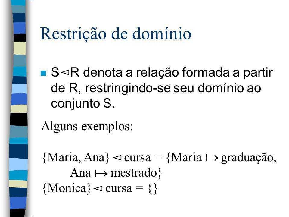 Restrição de domínio n S R denota a relação formada a partir de R, restringindo-se seu domínio ao conjunto S. Alguns exemplos: {Maria, Ana} cursa = {M