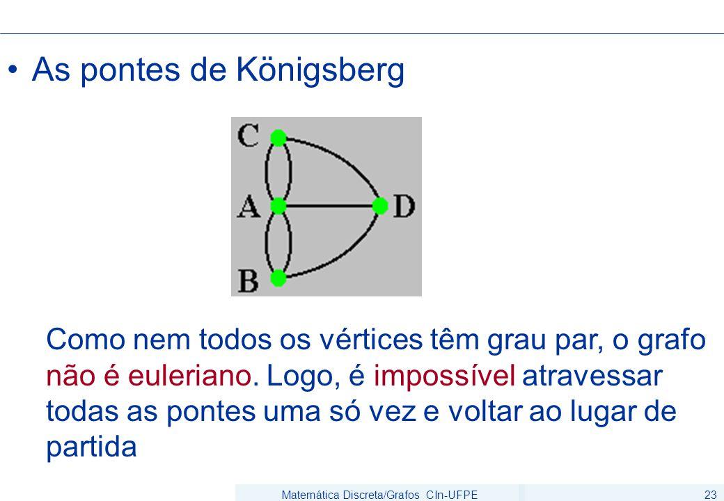 Matemática Discreta/Grafos CIn-UFPE23 As pontes de Königsberg Como nem todos os vértices têm grau par, o grafo não é euleriano. Logo, é impossível atr