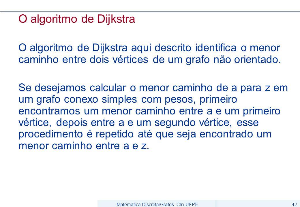 Matemática Discreta/Grafos CIn-UFPE42 O algoritmo de Dijkstra O algoritmo de Dijkstra aqui descrito identifica o menor caminho entre dois vértices de