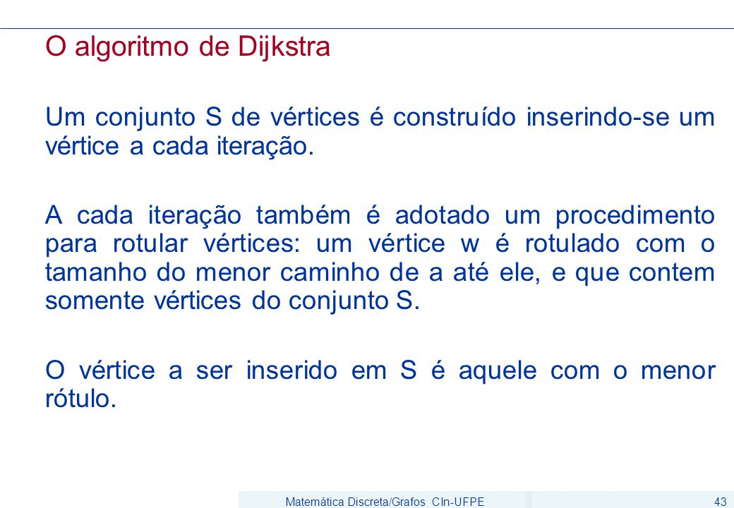 Matemática Discreta/Grafos CIn-UFPE43 O algoritmo de Dijkstra Um conjunto S de vértices é construído inserindo-se um vértice a cada iteração. A cada i