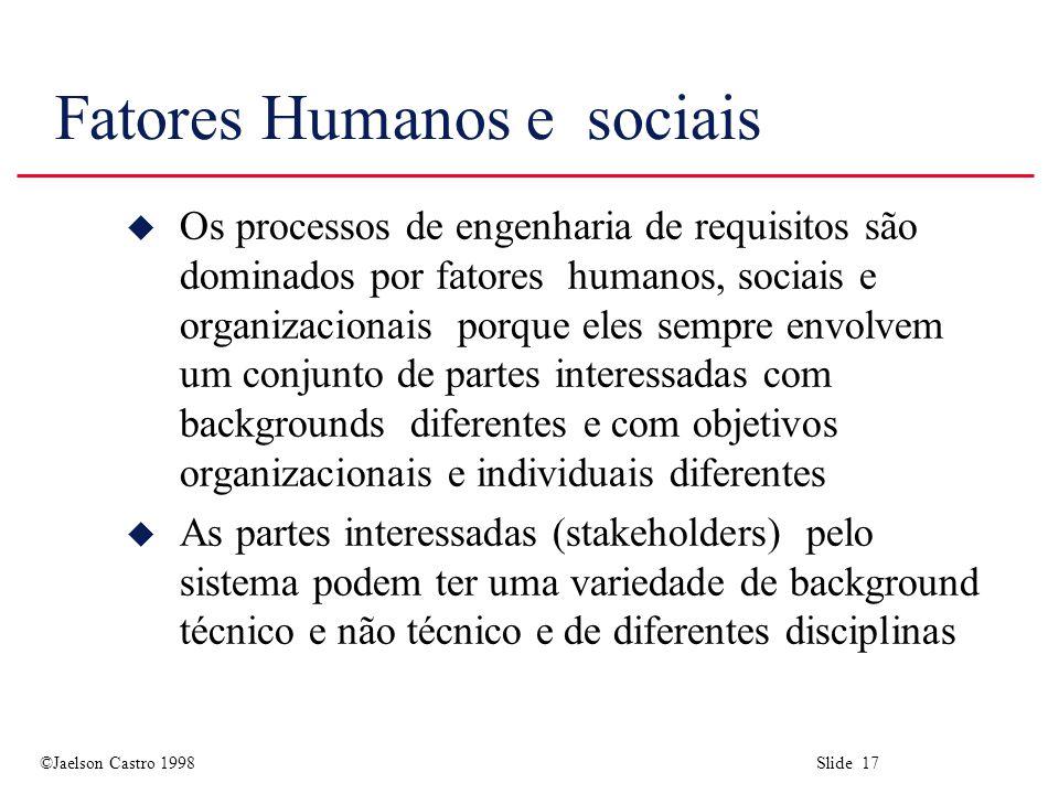 ©Jaelson Castro 1998 Slide 17 Fatores Humanos e sociais u Os processos de engenharia de requisitos são dominados por fatores humanos, sociais e organi
