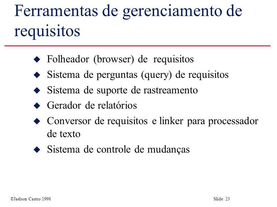 ©Jaelson Castro 1998 Slide 23 Ferramentas de gerenciamento de requisitos u Folheador (browser) de requisitos u Sistema de perguntas (query) de requisi