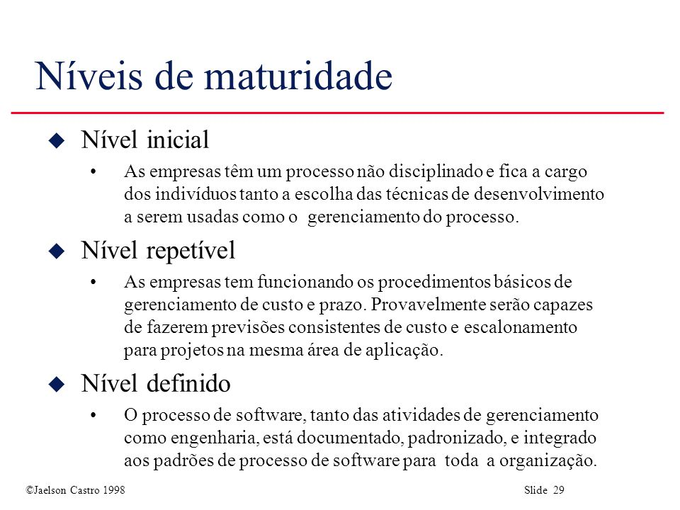 ©Jaelson Castro 1998 Slide 29 Níveis de maturidade u Nível inicial As empresas têm um processo não disciplinado e fica a cargo dos indivíduos tanto a