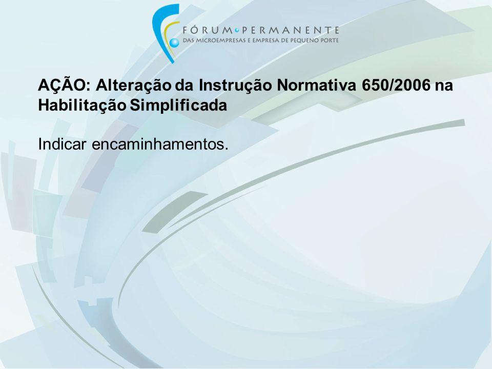 AÇÃO: Alteração da Instrução Normativa 650/2006 na Habilitação Simplificada Indicar encaminhamentos.