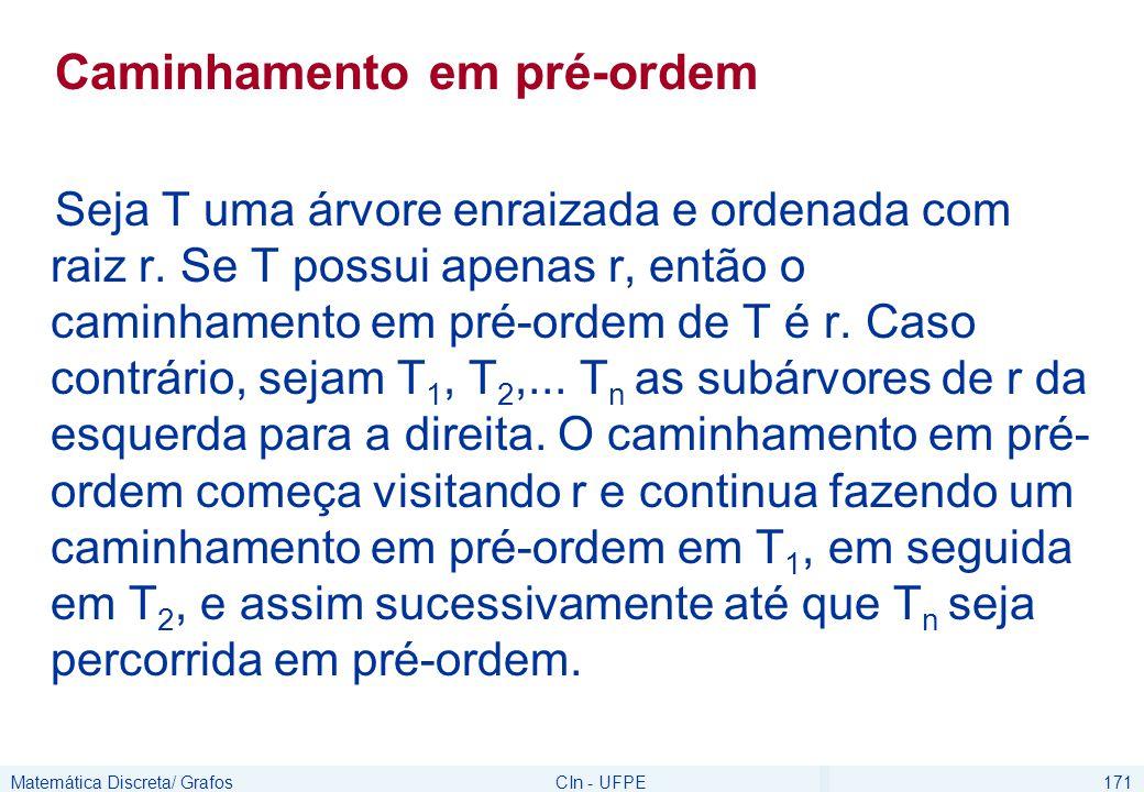 Matemática Discreta/ GrafosCIn - UFPE171 Caminhamento em pré-ordem Seja T uma árvore enraizada e ordenada com raiz r. Se T possui apenas r, então o ca