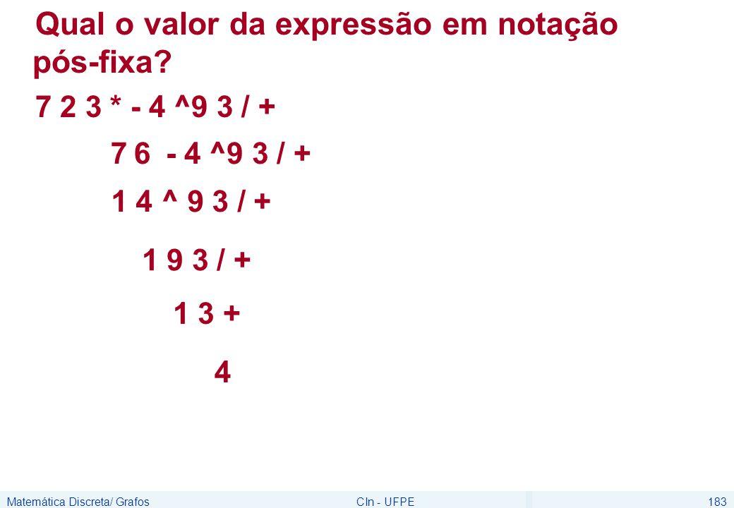 Matemática Discreta/ GrafosCIn - UFPE183 Qual o valor da expressão em notação pós-fixa? 7 2 3 * - 4 ^9 3 / + 76- 4 ^9 3 / + 1 4 ^ 9 3 / + 1 9 3 / + 1