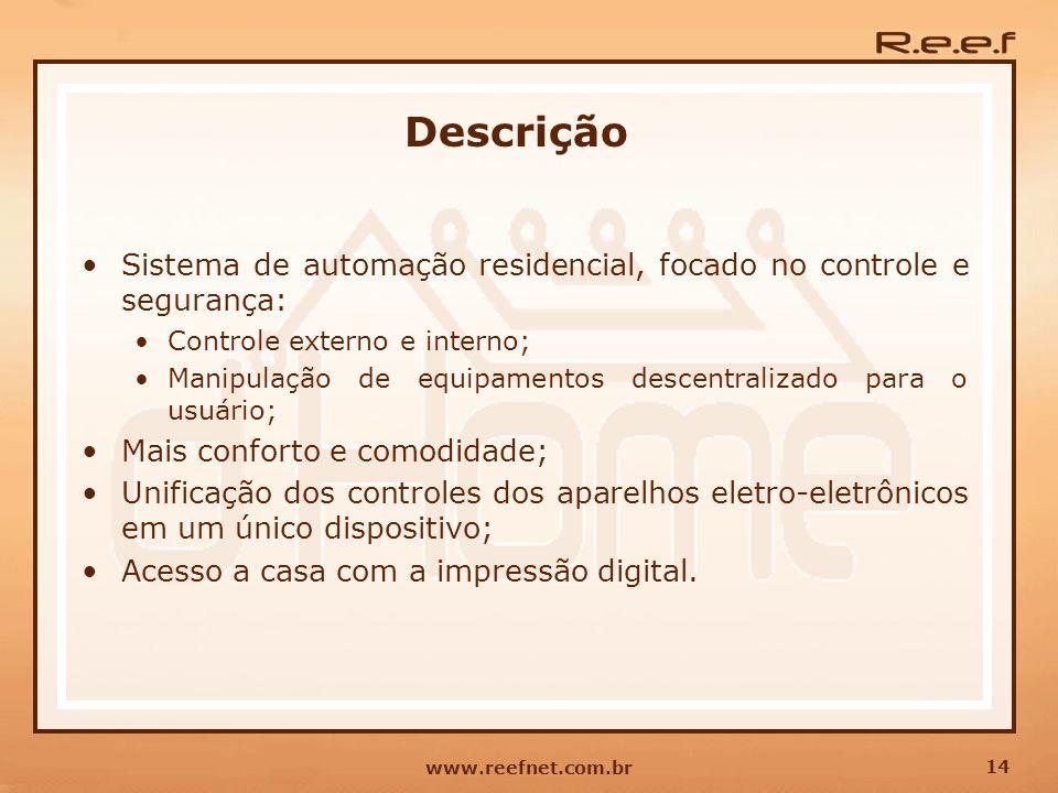 14 www.reefnet.com.br Descrição Sistema de automação residencial, focado no controle e segurança: Controle externo e interno; Manipulação de equipamen
