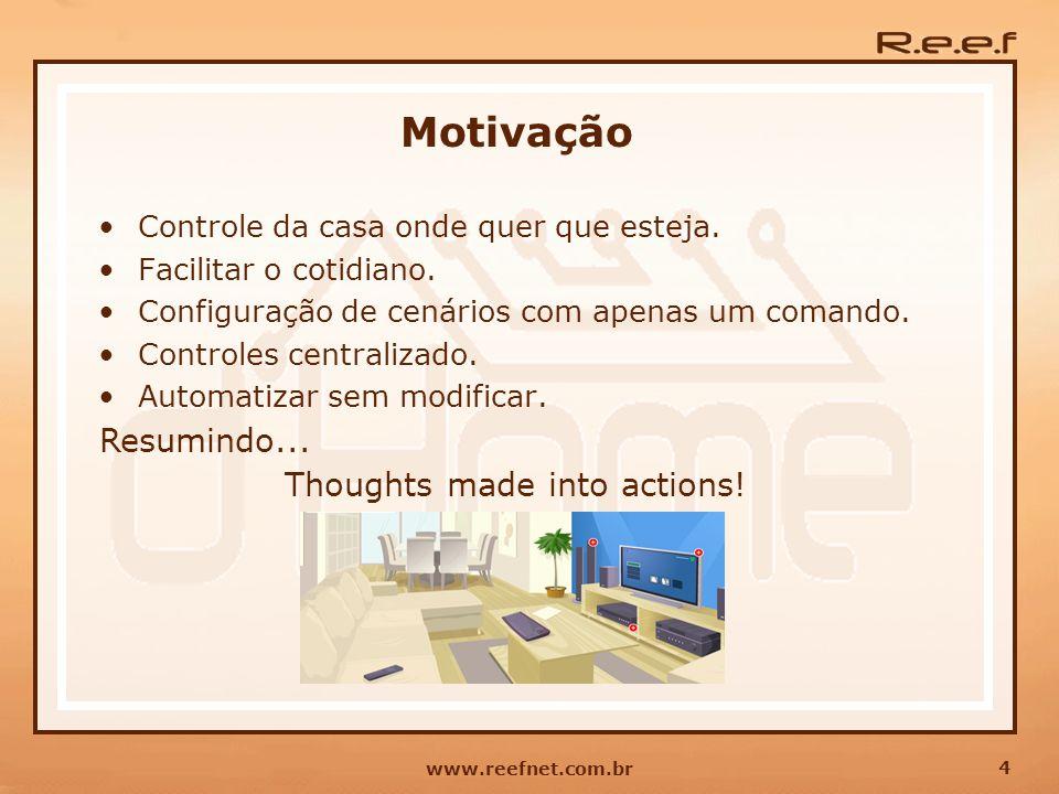 4 www.reefnet.com.br Motivação Controle da casa onde quer que esteja. Facilitar o cotidiano. Configuração de cenários com apenas um comando. Controles