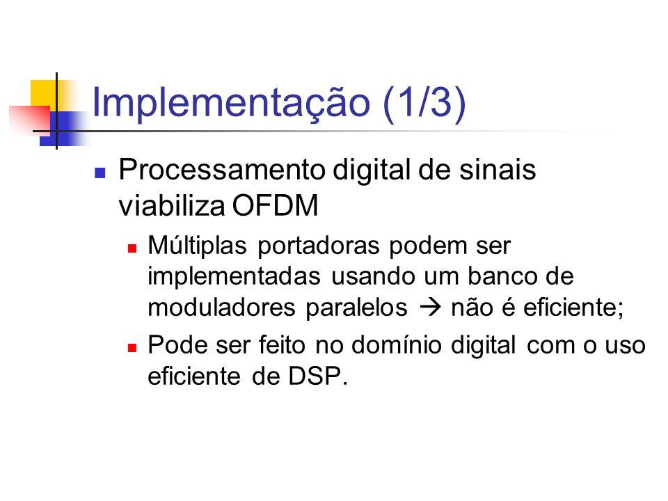 Implementação (1/3) Processamento digital de sinais viabiliza OFDM Múltiplas portadoras podem ser implementadas usando um banco de moduladores paralel