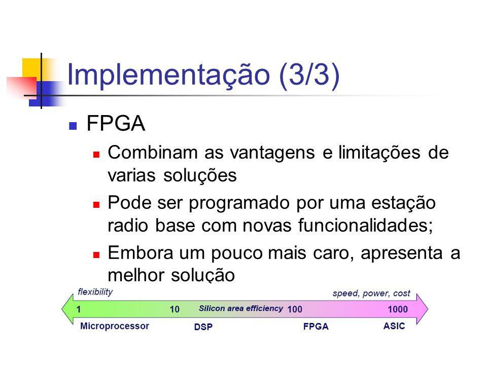 Implementação (3/3) FPGA Combinam as vantagens e limitações de varias soluções Pode ser programado por uma estação radio base com novas funcionalidade