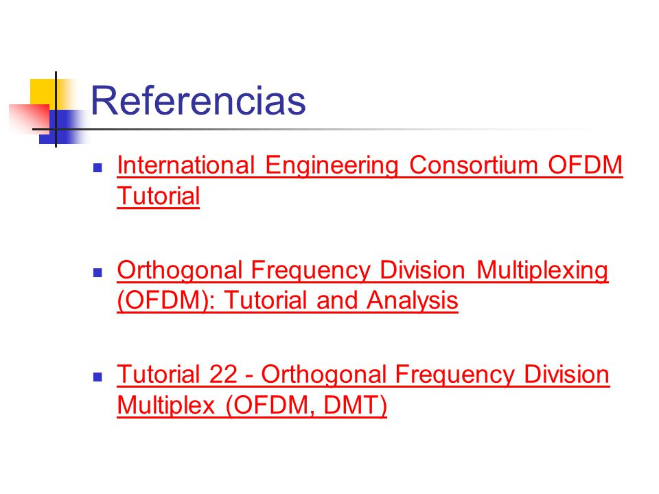 Referencias International Engineering Consortium OFDM Tutorial International Engineering Consortium OFDM Tutorial Orthogonal Frequency Division Multiplexing (OFDM): Tutorial and Analysis Orthogonal Frequency Division Multiplexing (OFDM): Tutorial and Analysis Tutorial 22 - Orthogonal Frequency Division Multiplex (OFDM, DMT) Tutorial 22 - Orthogonal Frequency Division Multiplex (OFDM, DMT)