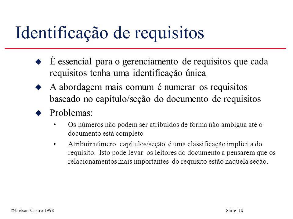 ©Jaelson Castro 1998 Slide 10 Identificação de requisitos u É essencial para o gerenciamento de requisitos que cada requisitos tenha uma identificação única u A abordagem mais comum é numerar os requisitos baseado no capítulo/seção do documento de requisitos u Problemas: Os números não podem ser atribuídos de forma não ambígua até o documento está completo Atribuir número capítulos/seção é uma classificação implícita do requisito.