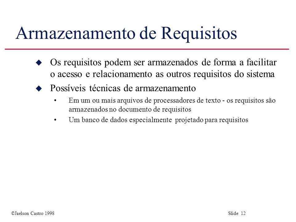 ©Jaelson Castro 1998 Slide 12 Armazenamento de Requisitos u Os requisitos podem ser armazenados de forma a facilitar o acesso e relacionamento as outros requisitos do sistema u Possíveis técnicas de armazenamento Em um ou mais arquivos de processadores de texto - os requisitos são armazenados no documento de requisitos Um banco de dados especialmente projetado para requisitos