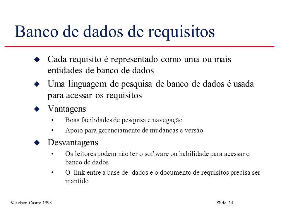 ©Jaelson Castro 1998 Slide 14 Banco de dados de requisitos u Cada requisito é representado como uma ou mais entidades de banco de dados u Uma linguagem de pesquisa de banco de dados é usada para acessar os requisitos u Vantagens Boas facilidades de pesquisa e navegação Apoio para gerenciamento de mudanças e versão u Desvantagens Os leitores podem não ter o software ou habilidade para acessar o banco de dados O link entre a base de dados e o documento de requisitos precisa ser mantido